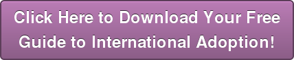 Click Here to Download Your Free  Guide to International Adoption!